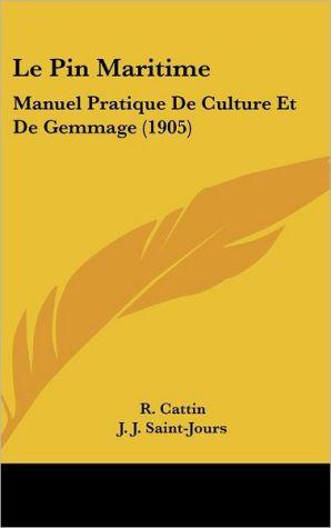 Le Pin Maritime: Manuel Pratique De Culture Et De Gemmage (1905) - R. Cattin, J.J. Saint-Jours