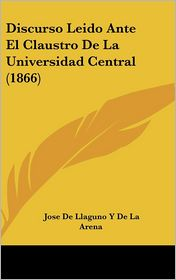 Discurso Leido Ante El Claustro De La Universidad Central (1866) - Jose De Llaguno Y De La Arena