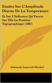 Etudes Sur L'Amplitude Diurne De La Temperature: Et Sur L'Influence Qu'Exerce Sur Elle La Position Topographique (1881) - Aleksandr Ivanovich Woeikof