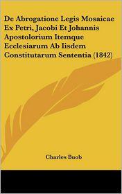 De Abrogatione Legis Mosaicae Ex Petri, Jacobi Et Johannis Apostolorium Itemque Ecclesiarum Ab Iisdem Constitutarum Sententia (1842) - Charles Buob