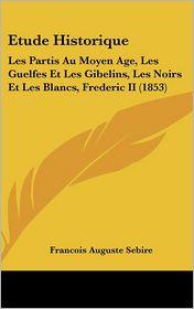Etude Historique: Les Partis Au Moyen Age, Les Guelfes Et Les Gibelins, Les Noirs Et Les Blancs, Frederic II (1853) - Francois Auguste Sebire