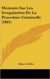 Memoire Sur Les Irregularites De La Procedure Criminelle (1861) - Henry Celliez