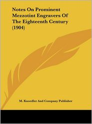 Notes On Prominent Mezzotint Engravers Of The Eighteenth Century (1904) - M. Knoedler And Company Publisher
