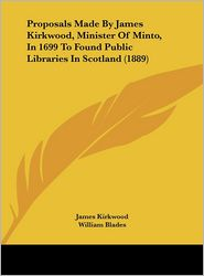 Proposals Made By James Kirkwood, Minister Of Minto, In 1699 To Found Public Libraries In Scotland (1889) - James Kirkwood, Foreword by William Blades