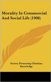 Morality In Commercial And Social Life (1908) - Society Promoting Christian Knowledge