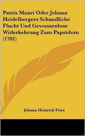 Patris Mauri Oder Johann Heidelbergers Schandliche Flucht Und Gewussenlose Widerkehrung Zum Papstdom (1701) - Johann Heinrich Fries