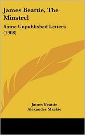 James Beattie, The Minstrel: Some Unpublished Letters (1908) - James Beattie, Alexander Mackie (Editor)