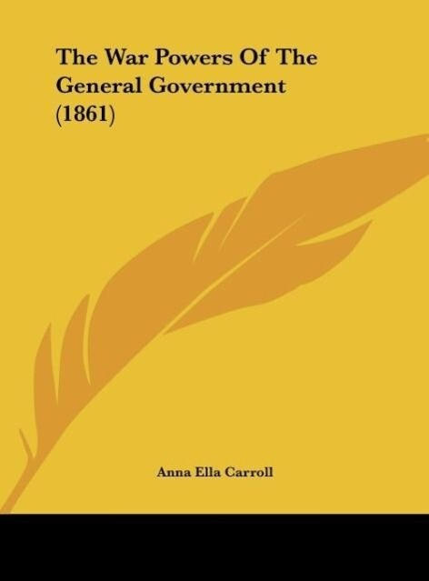 The War Powers Of The General Government (1861) als Buch von Anna Ella Carroll - Anna Ella Carroll