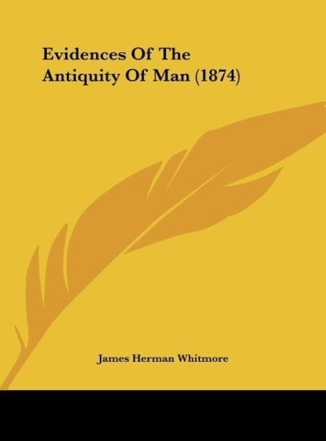 Evidences Of The Antiquity Of Man (1874) als Buch von James Herman Whitmore - Kessinger Publishing, LLC