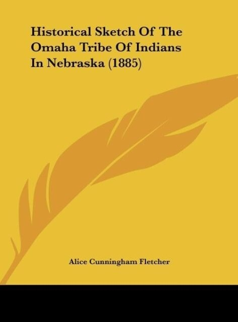 Historical Sketch Of The Omaha Tribe Of Indians In Nebraska (1885) als Buch von Alice Cunningham Fletcher - Kessinger Publishing, LLC