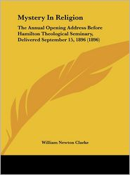 Mystery In Religion: The Annual Opening Address Before Hamilton Theological Seminary, Delivered September 15, 1896 (1896) - William Newton Clarke