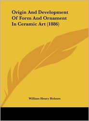 Origin And Development Of Form And Ornament In Ceramic Art (1886) - William Henry Holmes