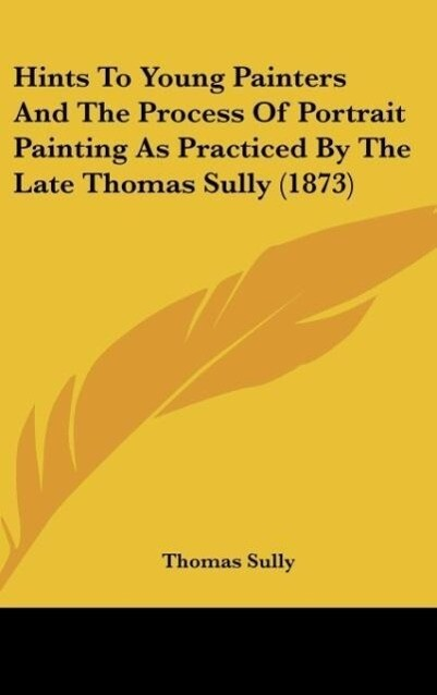 Hints To Young Painters And The Process Of Portrait Painting As Practiced By The Late Thomas Sully (1873) als Buch von Thomas Sully - Thomas Sully