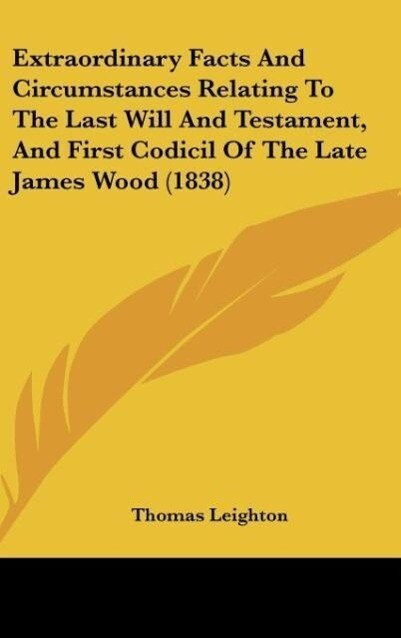 Extraordinary Facts And Circumstances Relating To The Last Will And Testament, And First Codicil Of The Late James Wood (1838) als Buch von Thomas... - Thomas Leighton