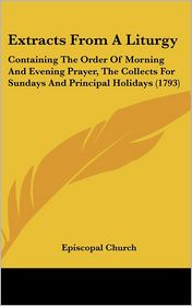 Extracts from a Liturgy: Containing the Order of Morning and Evening Prayer, the Collects for Sundays and Principal Holidays (1793) - Church Episcopal Church