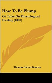 How to Be Plump: Or Talks on Physiological Feeding (1878) - Thomas Cation Duncan