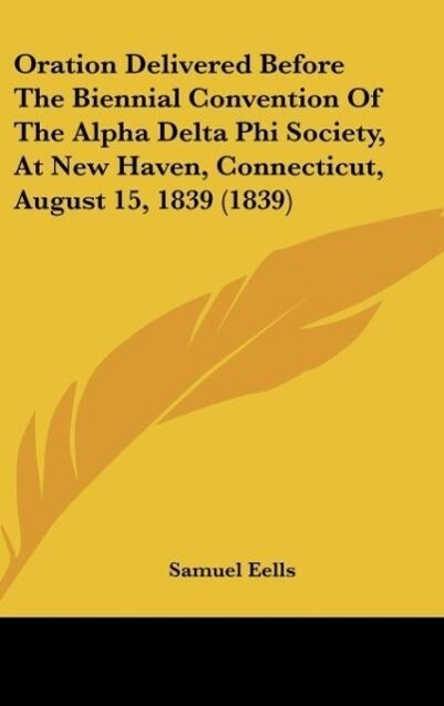 Oration Delivered Before the Biennial Convention of the Alpha Delta Phi Society, at New Haven, Connecticut, August 15, 1839 (1839)