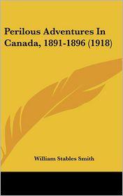 Perilous Adventures In Canada, 1891-1896 (1918) - William Stables Smith