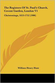 The Registers Of St. Paul's Church, Covent Garden, London V1: Christenings, 1653-1752 (1906) - William Henry Hunt