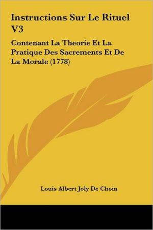 Instructions Sur Le Rituel V3: Contenant La Theorie Et La Pratique Des Sacrements Et de La Morale (1778)