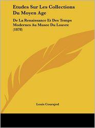 Etudes Sur Les Collections Du Moyen Age: De La Renaissance Et Des Temps Modernes Au Musee Du Louvre (1878) - Louis Courajod