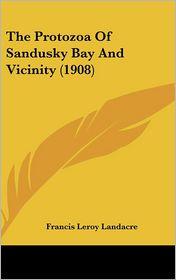 The Protozoa Of Sandusky Bay And Vicinity (1908) - Francis Leroy Landacre