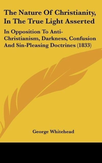 The Nature Of Christianity, In The True Light Asserted als Buch von George Whitehead - Kessinger Publishing, LLC