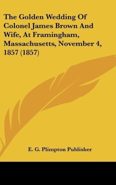 The Golden Wedding Of Colonel James Brown And Wife, At Framingham, Massachusetts, November 4, 1857 (1857) als Buch von E. G. Plimpton Publisher - E. G. Plimpton Publisher