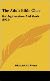 The Adult Bible Class: Its Organization And Work (1908) - William Cliff Pearce