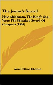 The Jester's Sword: How Aldebaran, The King's Son, Wore The Sheathed Sword Of Conquest (1909) - Annie Fellows Johnston
