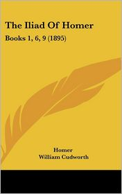 The Iliad of Homer: Books 1, 6, 9 (1895) - Homer, William Cudworth (Translator)