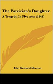 The Patrician's Daughter: A Tragedy, in Five Acts (1841) - John Westland Marston