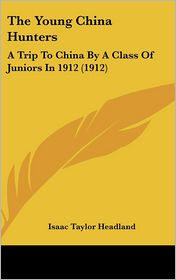 The Young China Hunters: A Trip To China By A Class Of Juniors In 1912 (1912) - Isaac Taylor Headland