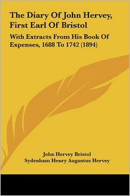 The Diary of John Hervey, First Earl of Bristol the Diary of John Hervey, First Earl of Bristol: With Extracts from His Book of Expenses, 1688 to 1742