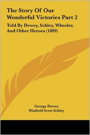 The Story Of Our Wonderful Victories Part 2: Told By Dewey, Schley, Wheeler, And Other Heroes (1899) - George Dewey, Joseph Wheeler, Winfield Scott Schley