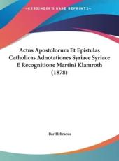 Actus Apostolorum Et Epistulas Catholicas Adnotationes Syriace Syriace E Recognitione Martini Klamroth (1878) - Bar Hebraeus