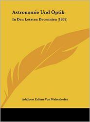 Astronomie Und Optik: In Den Letzten Decennien (1862) - Adalbert Edlem Von Waltenhofen