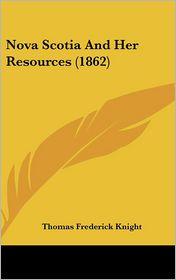 Nova Scotia and Her Resources (1862) - Thomas Frederick Knight