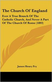 The Church Of England: Ever A True Branch Of The Catholic Church, And Never A Part Of The Church Of Rome (1893) - James Henry Fry