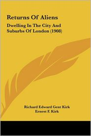 Returns Of Aliens: Dwelling In The City And Suburbs Of London (1908) - Richard Edward Gent Kirk (Editor), Ernest F. Kirk (Editor)