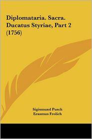 Diplomataria. Sacra. Ducatus Styriae, Part 2 (1756) - Sigismund Pusch, Erasmus Frolich