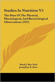 Studies In Nutrition V5: The Data Of The Physical, Physiological, And Bacteriological Observations (1912) - Ward J. Mac Neal, Josephine E. Kerr, William S. Chapin