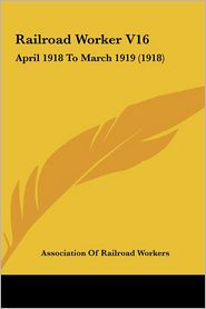 Railroad Worker V16: April 1918 To March 1919 (1918) - Association Of Railroad Workers