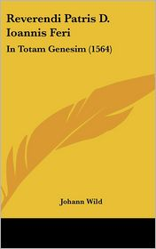 Reverendi Patris D. Ioannis Feri: In Totam Genesim (1564) - Johann Wild