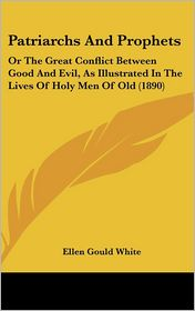 Patriarchs And Prophets: Or The Great Conflict Between Good And Evil, As Illustrated In The Lives Of Holy Men Of Old (1890) - Ellen Gould White