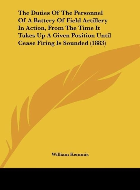 The Duties Of The Personnel Of A Battery Of Field Artillery In Action, From The Time It Takes Up A Given Position Until Cease Firing Is Sounded (1... - Kessinger Publishing, LLC
