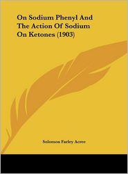 On Sodium Phenyl And The Action Of Sodium On Ketones (1903) - Solomon Farley Acree