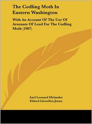 The Codling Moth In Eastern Washington: With An Account Of The Use Of Arsenate Of Lead For The Codling Moth (1907) - Axel Leonard Melander, Eldred Llewellyn Jenne