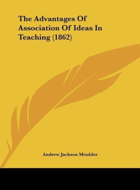 The Advantages Of Association Of Ideas In Teaching (1862) als Buch von Andrew Jackson Moulder - Kessinger Publishing, LLC