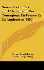 Nouvelles Etudes Sur L' Isolement Des Contagieux En France Et En Angleterre (1890) - Auguste Joseph Lutaud, Walter Douglas Hogg